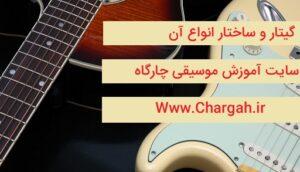 گیتار و معرفی اجزای آن – بررسی ساختار گیتار آکوستیک و الکتریک - تفاوت ها و شباهت های انها