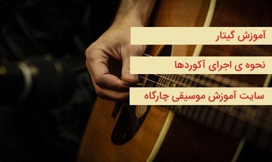 آموزش گیتار زدن - چگونه آکورد ها را اجرا کنیم - نکات مهم از انگشت گذاری تا نواختن یک آکورد