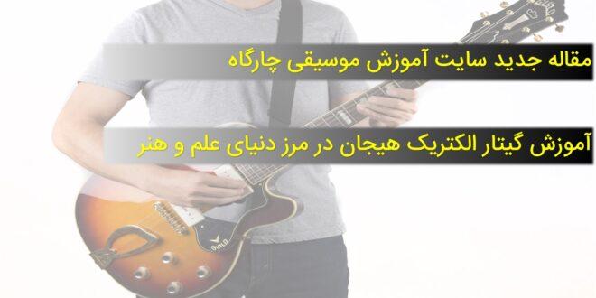 آموزش گیتار الکتریک هیجان در مرز دنیای علم و هنر